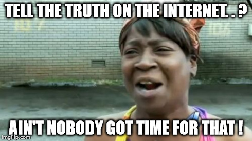 Ain't Nobody Got Time For That | TELL THE TRUTH ON THE INTERNET. . ? AIN'T NOBODY GOT TIME FOR THAT ! | image tagged in memes,aint nobody got time for that,netiquette | made w/ Imgflip meme maker