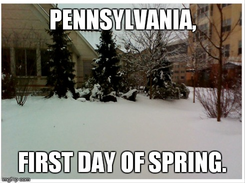 Spring in Pennsylvania  | PENNSYLVANIA, FIRST DAY OF SPRING. | image tagged in memes,spring,snow,funny,pennsylvania | made w/ Imgflip meme maker