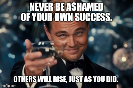 Leonardo Dicaprio Cheers Meme | NEVER BE ASHAMED OF YOUR OWN SUCCESS. OTHERS WILL RISE, JUST AS YOU DID. | image tagged in memes,leonardo dicaprio cheers | made w/ Imgflip meme maker