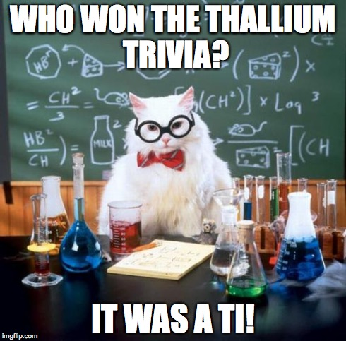 Cause, you know, the abreviation for Thallium is Ti, and it's Ti..... Aw forget it. | WHO WON THE THALLIUM TRIVIA? IT WAS A TI! | image tagged in memes,chemistry cat | made w/ Imgflip meme maker