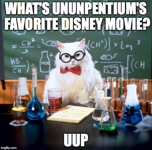 Wow Chemistry Cat, wow.... | WHAT'S UNUNPENTIUM'S FAVORITE DISNEY MOVIE? UUP | image tagged in memes,chemistry cat | made w/ Imgflip meme maker