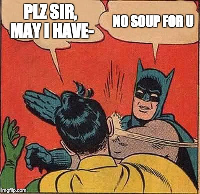 Batman Slapping Robin Meme | PLZ SIR, MAY I HAVE- NO SOUP FOR U | image tagged in memes,batman slapping robin | made w/ Imgflip meme maker