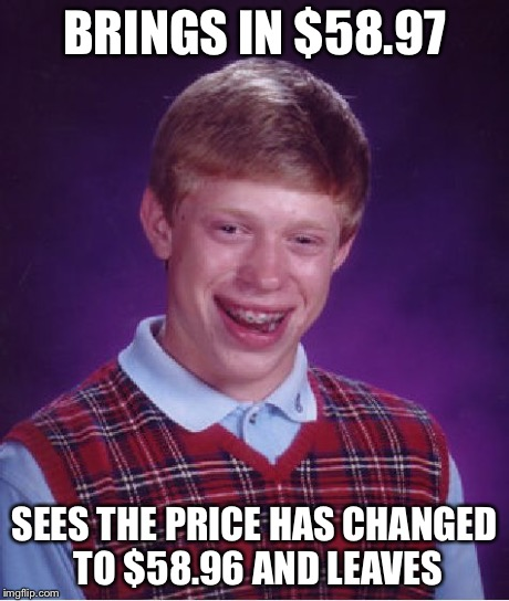 Bad Luck Brian Meme | BRINGS IN $58.97 SEES THE PRICE HAS CHANGED TO $58.96 AND LEAVES | image tagged in memes,bad luck brian | made w/ Imgflip meme maker
