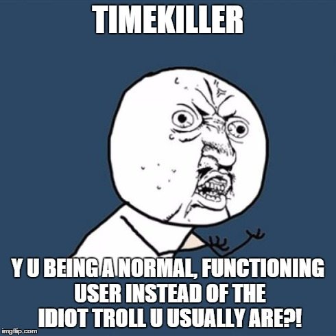 Y U No Meme | TIMEKILLER Y U BEING A NORMAL, FUNCTIONING USER INSTEAD OF THE IDIOT TROLL U USUALLY ARE?! | image tagged in memes,y u no | made w/ Imgflip meme maker
