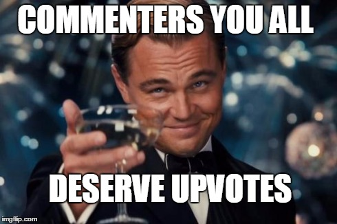 Leonardo Dicaprio Cheers Meme | COMMENTERS YOU ALL DESERVE UPVOTES | image tagged in memes,leonardo dicaprio cheers | made w/ Imgflip meme maker