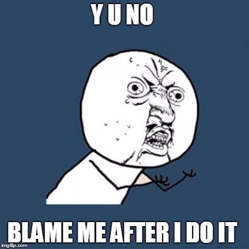 Y U NO BLAME ME AFTER I DO IT | image tagged in memes,y u no | made w/ Imgflip meme maker