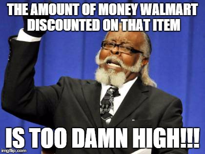 Too Damn High Meme | THE AMOUNT OF MONEY WALMART DISCOUNTED ON THAT ITEM IS TOO DAMN HIGH!!! | image tagged in memes,too damn high | made w/ Imgflip meme maker