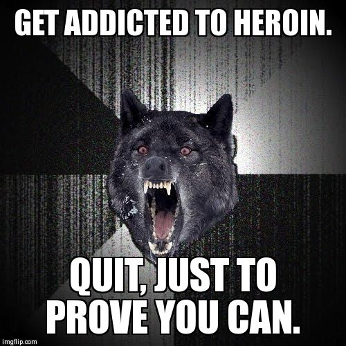 Insanity Wolf Meme | GET ADDICTED TO HEROIN. QUIT, JUST TO PROVE YOU CAN. | image tagged in memes,insanity wolf | made w/ Imgflip meme maker