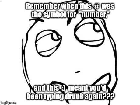 "Question Rage Face | Remember when this  #  was the symbol for  ""number,"" and this  :)  meant you'd been typing drunk again??? 