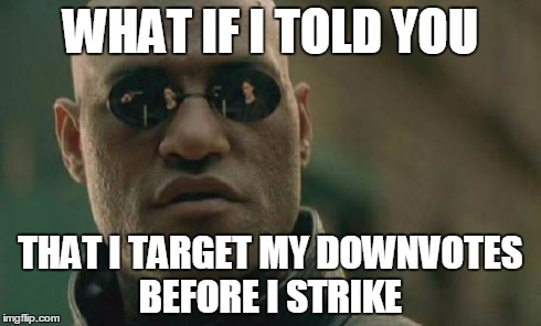 WHAT IF I TOLD YOU THAT I TARGET MY DOWNVOTES BEFORE I STRIKE | image tagged in memes,matrix morpheus | made w/ Imgflip meme maker