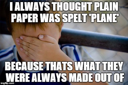 confession kid | I ALWAYS THOUGHT PLAIN PAPER WAS SPELT 'PLANE' BECAUSE THATS WHAT THEY WERE ALWAYS MADE OUT OF | image tagged in memes,confession kid,AdviceAnimals | made w/ Imgflip meme maker