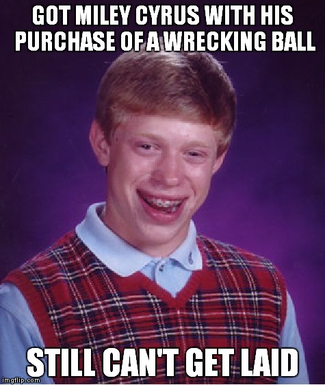 Bad Luck Brian Meme | GOT MILEY CYRUS WITH HIS PURCHASE OF A WRECKING BALL STILL CAN'T GET LAID | image tagged in memes,bad luck brian | made w/ Imgflip meme maker