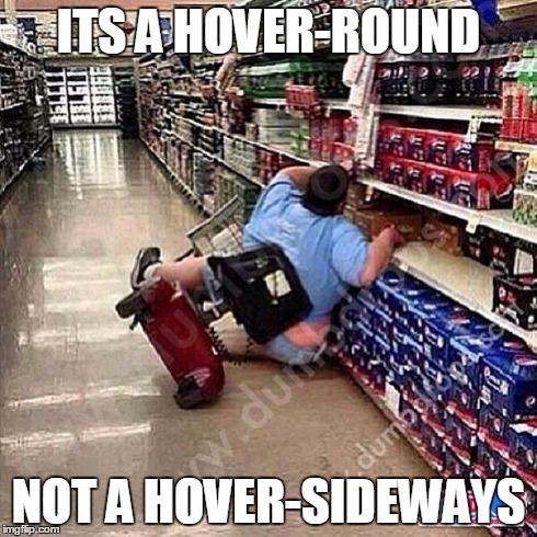 A Tragedy At Walmart | ITS A HOVER-ROUND NOT A HOVER-SIDEWAYS | image tagged in a tragedy at walmart | made w/ Imgflip meme maker