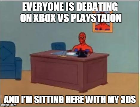 Is there somebody like me out there? | EVERYONE IS DEBATING ON XBOX VS PLAYSTAION AND I'M SITTING HERE WITH MY 3DS | image tagged in memes,spiderman computer desk,spiderman,nintendo,xbox vs ps4 | made w/ Imgflip meme maker