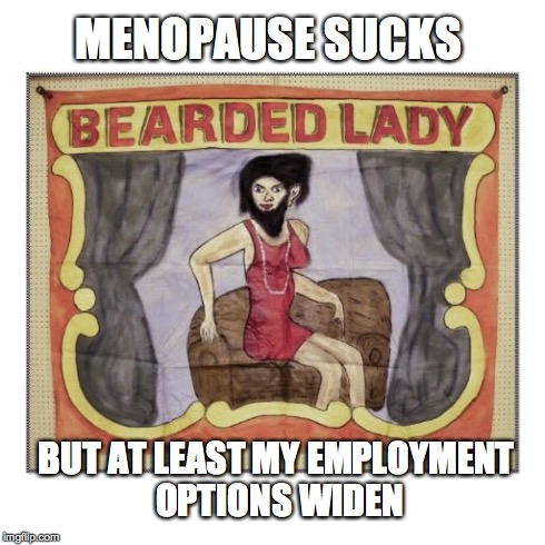 Oh, the struggles of menopause! | MENOPAUSE SUCKS BUT AT LEAST MY EMPLOYMENT OPTIONS WIDEN | image tagged in menopause,bearded lady,funny meme | made w/ Imgflip meme maker