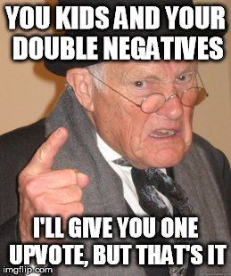 Back In My Day Meme | YOU KIDS AND YOUR DOUBLE NEGATIVES I'LL GIVE YOU ONE UPVOTE, BUT THAT'S IT | image tagged in memes,back in my day | made w/ Imgflip meme maker