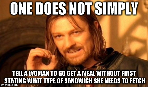 One Does Not Simply Meme | ONE DOES NOT SIMPLY TELL A WOMAN TO GO GET A MEAL WITHOUT FIRST STATING WHAT TYPE OF SANDWICH SHE NEEDS TO FETCH | image tagged in memes,one does not simply | made w/ Imgflip meme maker