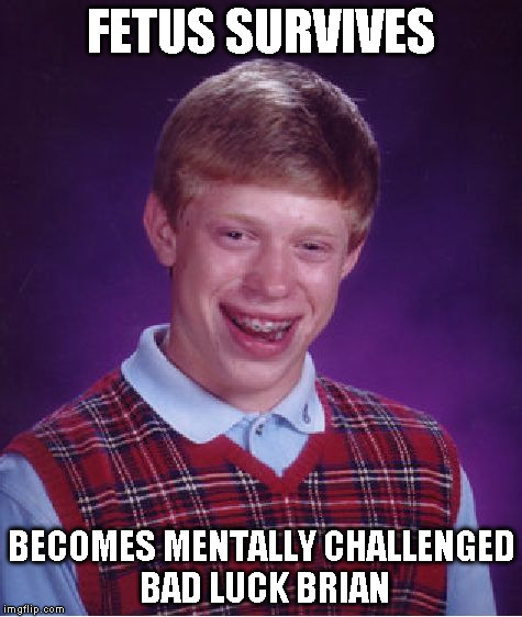 Bad Luck Brian Meme | FETUS SURVIVES BECOMES MENTALLY CHALLENGED BAD LUCK BRIAN | image tagged in memes,bad luck brian | made w/ Imgflip meme maker