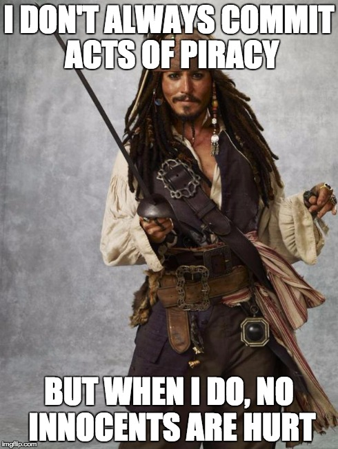 Jack Sparrow  | I DON'T ALWAYS COMMIT ACTS OF PIRACY BUT WHEN I DO, NO INNOCENTS ARE HURT | image tagged in jack sparrow | made w/ Imgflip meme maker