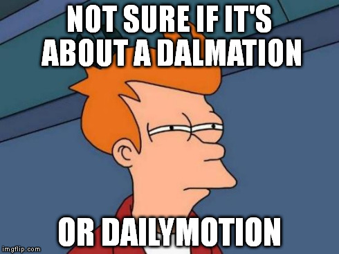 Futurama Fry Meme | NOT SURE IF IT'S ABOUT A DALMATION OR DAILYMOTION | image tagged in memes,futurama fry | made w/ Imgflip meme maker