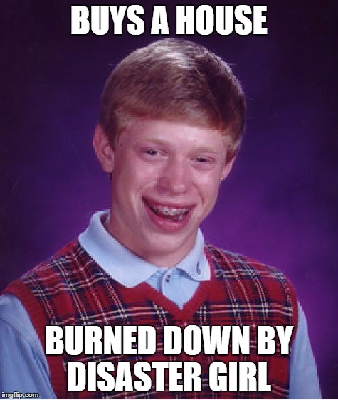 Bad Luck Brian Meme | BUYS A HOUSE BURNED DOWN BY DISASTER GIRL | image tagged in memes,bad luck brian | made w/ Imgflip meme maker
