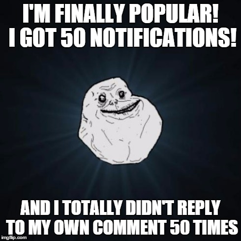 I do this all the time :P | I'M FINALLY POPULAR! I GOT 50 NOTIFICATIONS! AND I TOTALLY DIDN'T REPLY TO MY OWN COMMENT 50 TIMES | image tagged in memes,forever alone,notifications,damn | made w/ Imgflip meme maker
