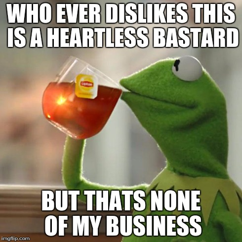 But That's None Of My Business Meme | WHO EVER DISLIKES THIS IS A HEARTLESS BA***RD BUT THATS NONE OF MY BUSINESS | image tagged in memes,but thats none of my business,kermit the frog | made w/ Imgflip meme maker