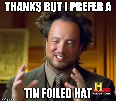 Ancient Aliens Meme | THANKS BUT I PREFER A TIN FOILED HAT | image tagged in memes,ancient aliens | made w/ Imgflip meme maker