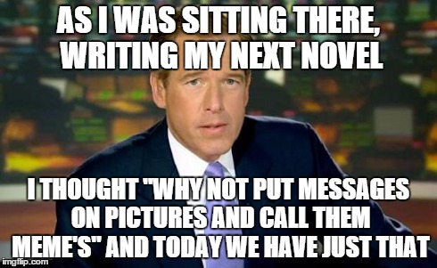 "Brian Williams Was There Meme | AS I WAS SITTING THERE, WRITING MY NEXT NOVEL I THOUGHT ""WHY NOT PUT MESSAGES ON PICTURES AND CALL THEM MEME'S"" AND TODAY WE HAVE JUST THAT 