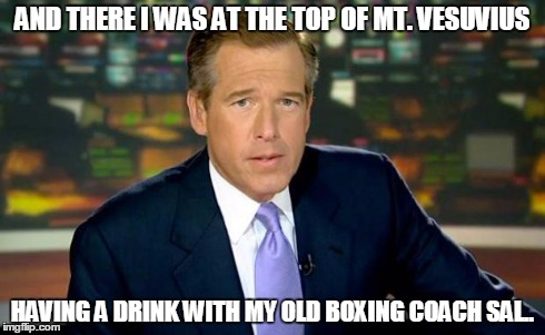 Brian Williams Was There Meme | AND THERE I WAS AT THE TOP OF MT. VESUVIUS HAVING A DRINK WITH MY OLD BOXING COACH SAL.. | image tagged in memes,brian williams was there | made w/ Imgflip meme maker
