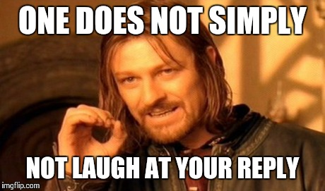 One Does Not Simply Meme | ONE DOES NOT SIMPLY NOT LAUGH AT YOUR REPLY | image tagged in memes,one does not simply | made w/ Imgflip meme maker