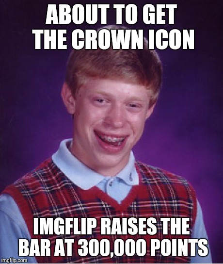 Bad Luck Brian Meme | ABOUT TO GET THE CROWN ICON IMGFLIP RAISES THE BAR AT 300,000 POINTS | image tagged in memes,bad luck brian | made w/ Imgflip meme maker