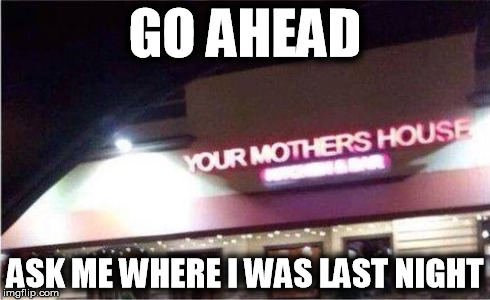And you though that I was joking all this time... | GO AHEAD ASK ME WHERE I WAS LAST NIGHT | image tagged in funny,your mom joke,picture | made w/ Imgflip meme maker