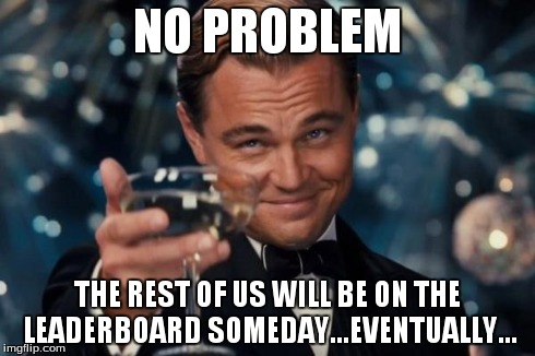 Leonardo Dicaprio Cheers Meme | NO PROBLEM THE REST OF US WILL BE ON THE LEADERBOARD SOMEDAY...EVENTUALLY... | image tagged in memes,leonardo dicaprio cheers | made w/ Imgflip meme maker