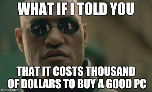 Matrix Morpheus Meme | WHAT IF I TOLD YOU THAT IT COSTS THOUSAND OF DOLLARS TO BUY A GOOD PC | image tagged in memes,matrix morpheus | made w/ Imgflip meme maker