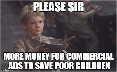 Oliver Twist Please Sir | PLEASE SIR MORE MONEY FOR COMMERCIAL ADS TO SAVE POOR CHILDREN | image tagged in oliver twist please sir | made w/ Imgflip meme maker