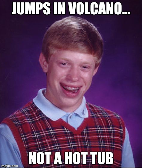 Bad Luck Brian Meme | JUMPS IN VOLCANO... NOT A HOT TUB | image tagged in memes,bad luck brian | made w/ Imgflip meme maker