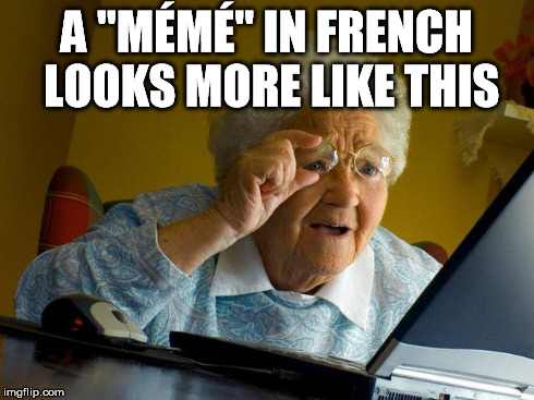 "Grandma Finds The Internet Meme | A ""MÉMÉ"" IN FRENCH LOOKS MORE LIKE THIS 