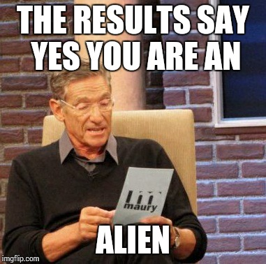 Maury Lie Detector Meme | THE RESULTS SAY YES YOU ARE AN ALIEN | image tagged in memes,maury lie detector | made w/ Imgflip meme maker