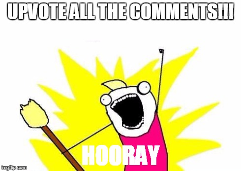 UPVOTE ALL THE COMMENTS!!! HOORAY | image tagged in memes,x all the y | made w/ Imgflip meme maker