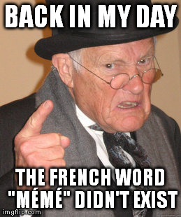 "Back In My Day Meme | BACK IN MY DAY THE FRENCH WORD ""MÉMÉ"" DIDN'T EXIST 