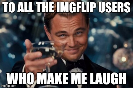 Commenters especially ( ͡° ͜ʖ ͡°) | TO ALL THE IMGFLIP USERS WHO MAKE ME LAUGH | image tagged in memes,leonardo dicaprio cheers,laugh,thank you,ayy lmao,imgflip | made w/ Imgflip meme maker