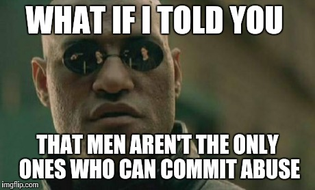 Matrix Morpheus Meme | WHAT IF I TOLD YOU THAT MEN AREN'T THE ONLY ONES WHO CAN COMMIT ABUSE | image tagged in memes,matrix morpheus,AdviceAnimals | made w/ Imgflip meme maker