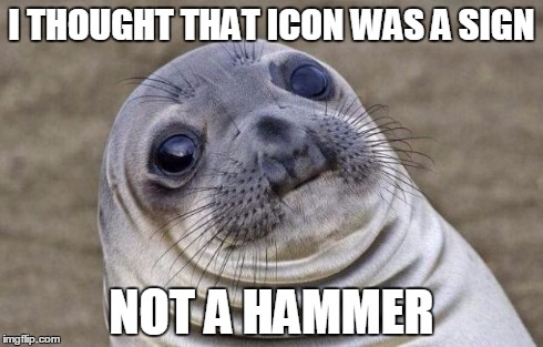Awkward Moment Sealion Meme | I THOUGHT THAT ICON WAS A SIGN NOT A HAMMER | image tagged in memes,awkward moment sealion | made w/ Imgflip meme maker