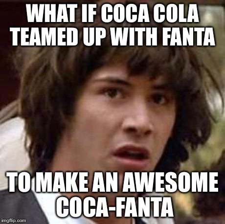 Conspiracy Keanu Meme | WHAT IF COCA COLA TEAMED UP WITH FANTA TO MAKE AN AWESOME COCA-FANTA | image tagged in memes,conspiracy keanu | made w/ Imgflip meme maker
