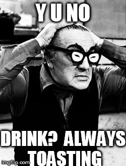 Sino-Fellini | Y U NO DRINK?  ALWAYS TOASTING | image tagged in sino-fellini | made w/ Imgflip meme maker