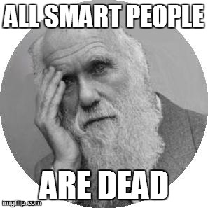 Darwin Facepalm | ALL SMART PEOPLE ARE DEAD | image tagged in darwin facepalm | made w/ Imgflip meme maker