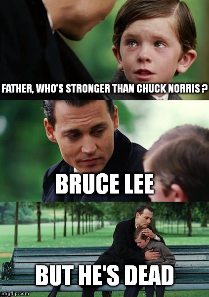 Finding Neverland Meme | FATHER, WHO'S STRONGER THAN CHUCK NORRIS ? BRUCE LEE BUT HE'S DEAD | image tagged in memes,finding neverland | made w/ Imgflip meme maker
