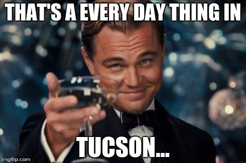 Leonardo Dicaprio Cheers Meme | THAT'S A EVERY DAY THING IN TUCSON... | image tagged in memes,leonardo dicaprio cheers | made w/ Imgflip meme maker