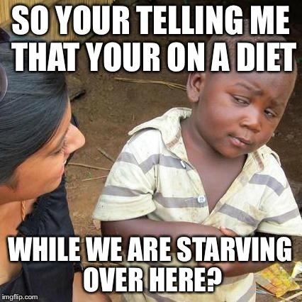 Third World Skeptical Kid | SO YOUR TELLING ME THAT YOUR ON A DIET WHILE WE ARE STARVING OVER HERE? | image tagged in memes,third world skeptical kid | made w/ Imgflip meme maker